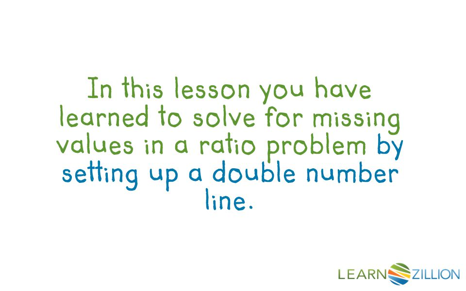 In this lesson you have learned to solve for missing values in a ratio problem by setting up a double number line.