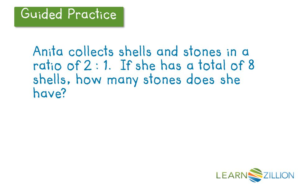 Guided Practice Anita collects shells and stones in a ratio of 2 : 1. If she has a total of 8 shells, how many stones does she have?