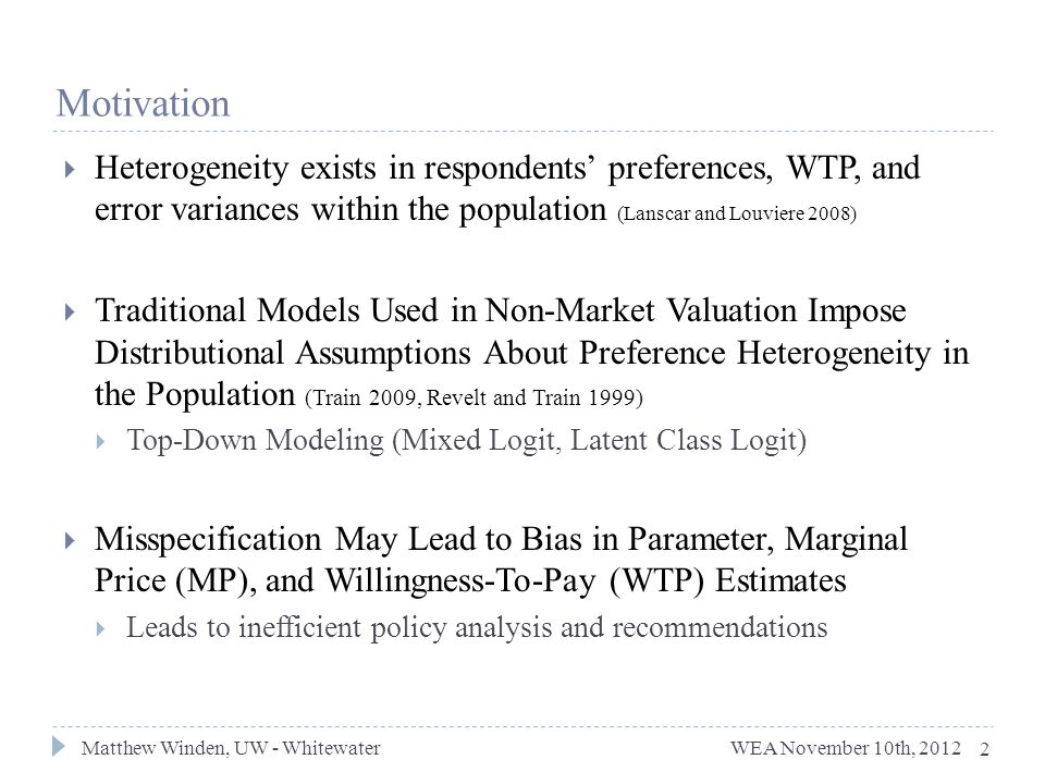 Motivation  Heterogeneity exists in respondents' preferences, WTP, and error variances within the population (Lanscar and Louviere 2008)  Traditional Models Used in Non-Market Valuation Impose Distributional Assumptions About Preference Heterogeneity in the Population (Train 2009, Revelt and Train 1999)  Top-Down Modeling (Mixed Logit, Latent Class Logit)  Misspecification May Lead to Bias in Parameter, Marginal Price (MP), and Willingness-To-Pay (WTP) Estimates  Leads to inefficient policy analysis and recommendations WEA November 10th, 2012 2 Matthew Winden, UW - Whitewater