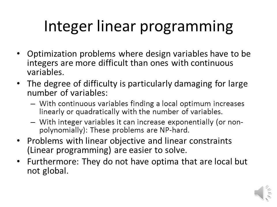 Integer linear programming Optimization problems where design variables have to be integers are more difficult than ones with continuous variables.