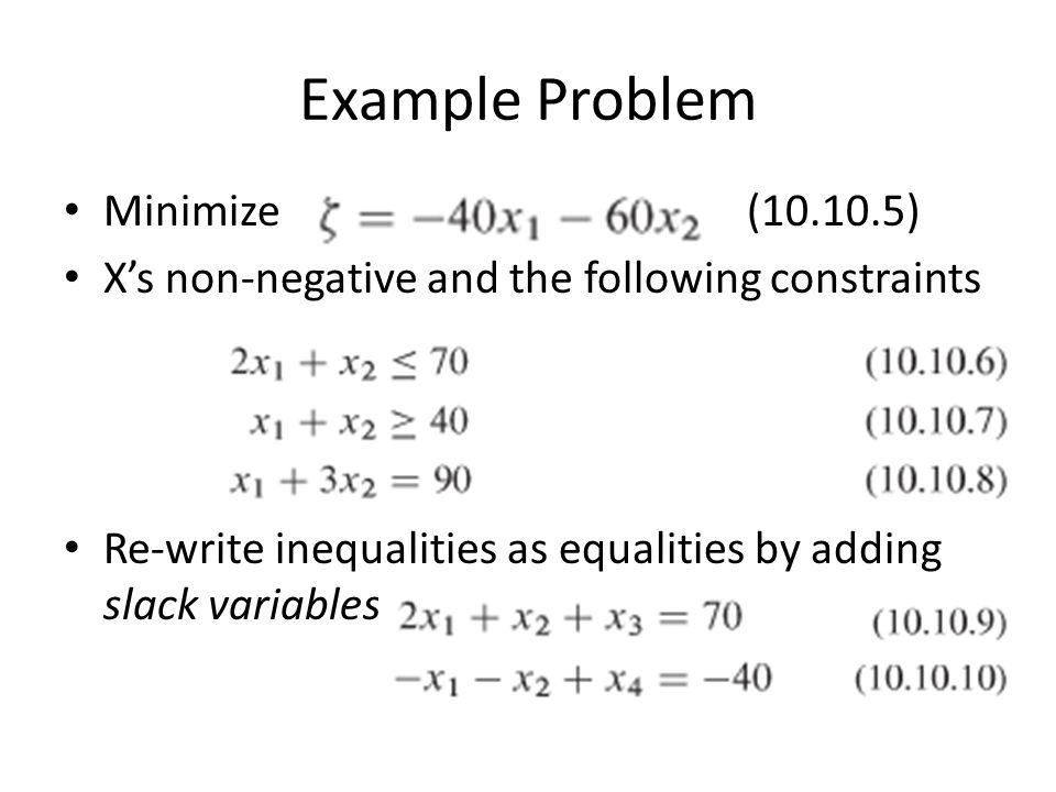 Example Problem Minimize (10.10.5) X's non-negative and the following constraints Re-write inequalities as equalities by adding slack variables