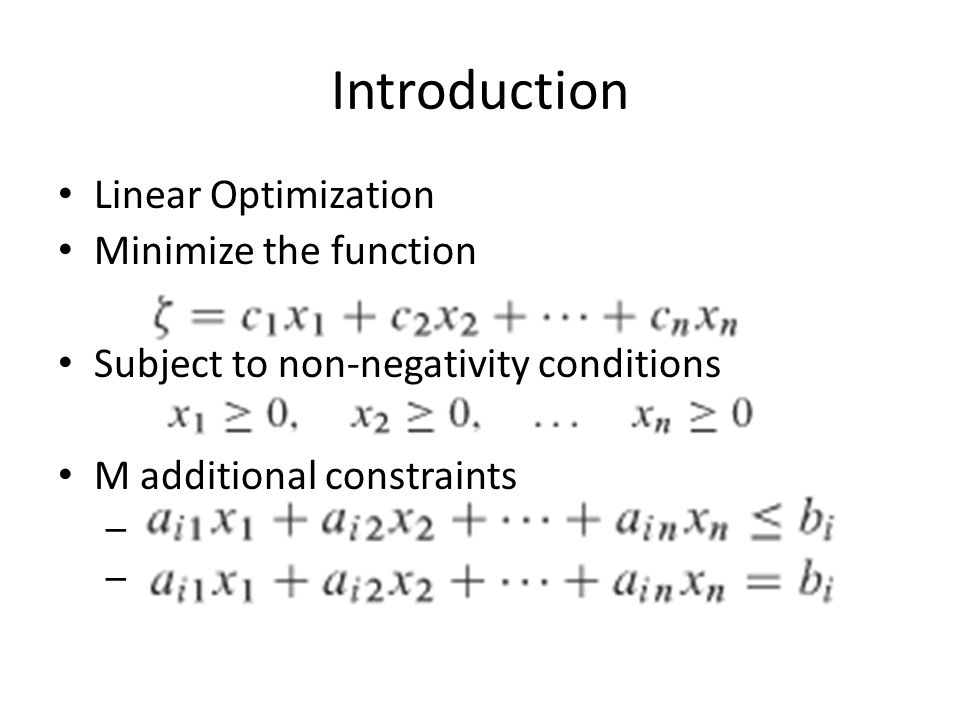 Introduction Linear Optimization Minimize the function Subject to non-negativity conditions M additional constraints –