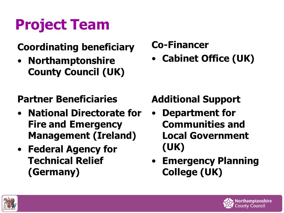 Project Team Coordinating beneficiary Northamptonshire County Council (UK) Partner Beneficiaries National Directorate for Fire and Emergency Managemen