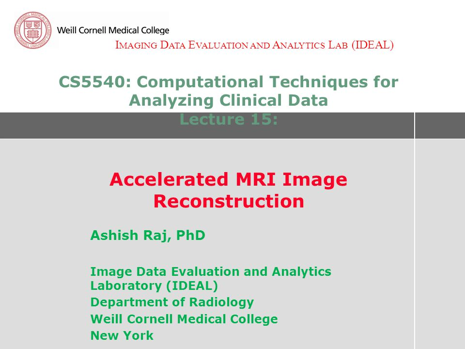 I MAGING D ATA E VALUATION AND A NALYTICS L AB (IDEAL) CS5540: Computational Techniques for Analyzing Clinical Data Lecture 15: Accelerated MRI Image Reconstruction Ashish Raj, PhD Image Data Evaluation and Analytics Laboratory (IDEAL) Department of Radiology Weill Cornell Medical College New York