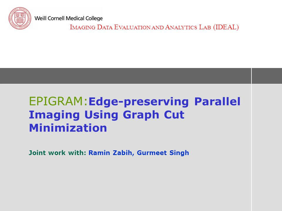 I MAGING D ATA E VALUATION AND A NALYTICS L AB (IDEAL) EPIGRAM: Edge-preserving Parallel Imaging Using Graph Cut Minimization Joint work with: Ramin Zabih, Gurmeet Singh
