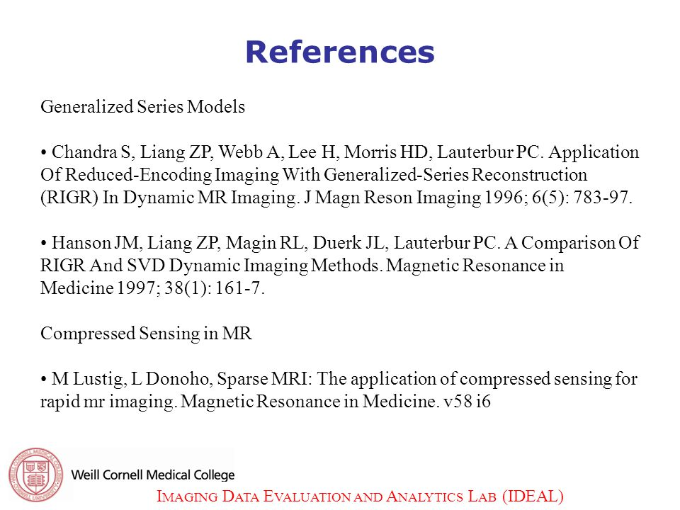 I MAGING D ATA E VALUATION AND A NALYTICS L AB (IDEAL) 32 References Generalized Series Models Chandra S, Liang ZP, Webb A, Lee H, Morris HD, Lauterbur PC.