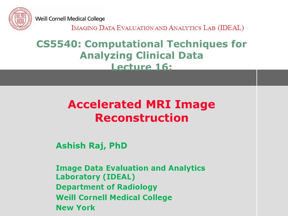 I MAGING D ATA E VALUATION AND A NALYTICS L AB (IDEAL) CS5540: Computational Techniques for Analyzing Clinical Data Lecture 16: Accelerated MRI Image Reconstruction Ashish Raj, PhD Image Data Evaluation and Analytics Laboratory (IDEAL) Department of Radiology Weill Cornell Medical College New York