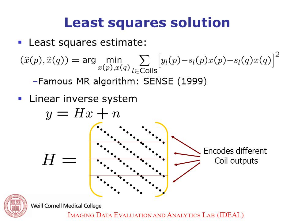 I MAGING D ATA E VALUATION AND A NALYTICS L AB (IDEAL) 7 Least squares solution  Least squares estimate: Encodes different Coil outputs –Famous MR algorithm: SENSE (1999)  Linear inverse system