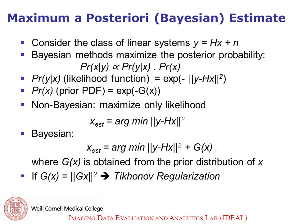 I MAGING D ATA E VALUATION AND A NALYTICS L AB (IDEAL) 8 Maximum a Posteriori (Bayesian) Estimate  Consider the class of linear systems y = Hx + n  Bayesian methods maximize the posterior probability: Pr(x|y) ∝ Pr(y|x).