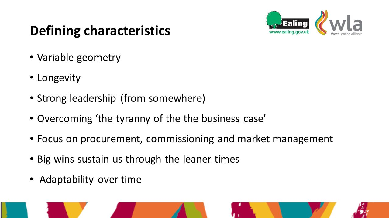 Defining characteristics Variable geometry Longevity Strong leadership (from somewhere) Overcoming 'the tyranny of the the business case' Focus on procurement, commissioning and market management Big wins sustain us through the leaner times Adaptability over time