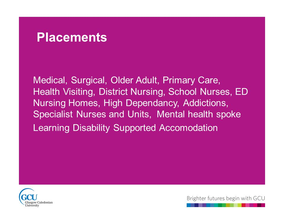 Placements Medical, Surgical, Older Adult, Primary Care, Health Visiting, District Nursing, School Nurses, ED Nursing Homes, High Dependancy, Addictions, Specialist Nurses and Units, Mental health spoke Learning Disability Supported Accomodation