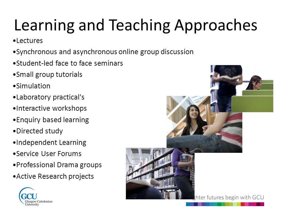 Learning and Teaching Approaches Lectures Synchronous and asynchronous online group discussion Student-led face to face seminars Small group tutorials