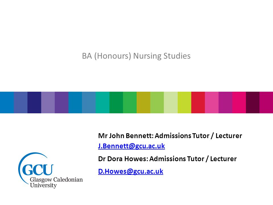 Mr John Bennett: Admissions Tutor / Lecturer J.Bennett@gcu.ac.uk Dr Dora Howes: Admissions Tutor / Lecturer D.Howes@gcu.ac.uk BA (Honours) Nursing Studies