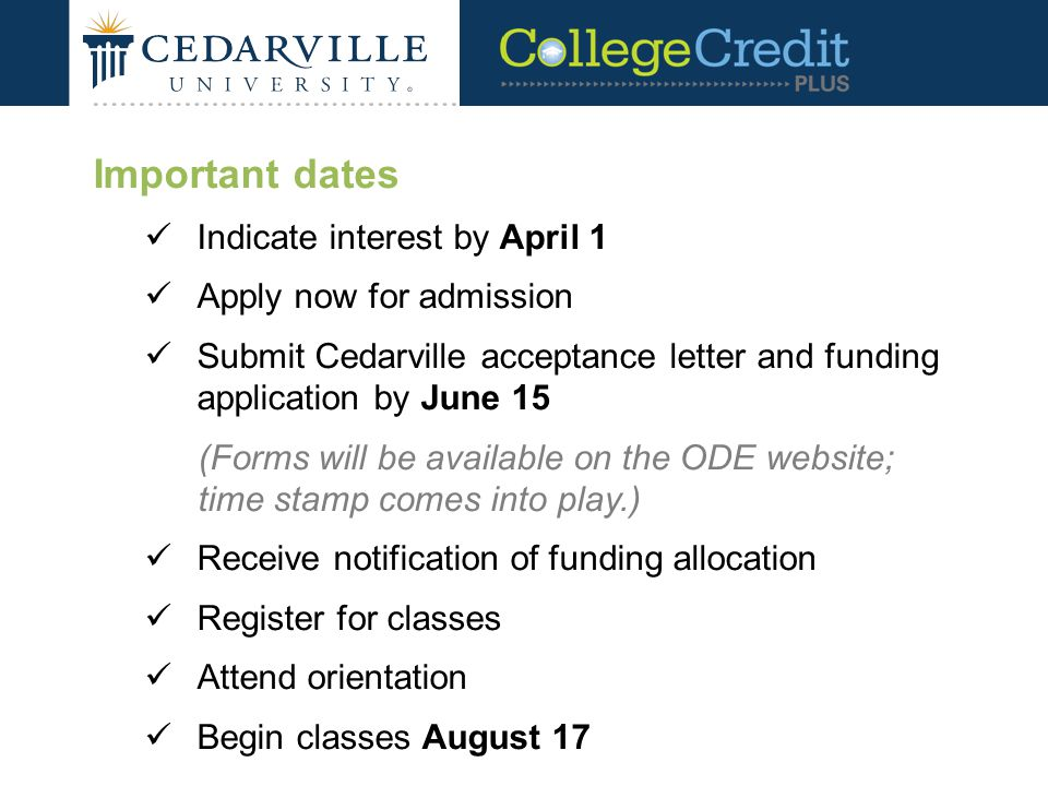 Important dates Indicate interest by April 1 Apply now for admission Submit Cedarville acceptance letter and funding application by June 15 (Forms will be available on the ODE website; time stamp comes into play.) Receive notification of funding allocation Register for classes Attend orientation Begin classes August 17