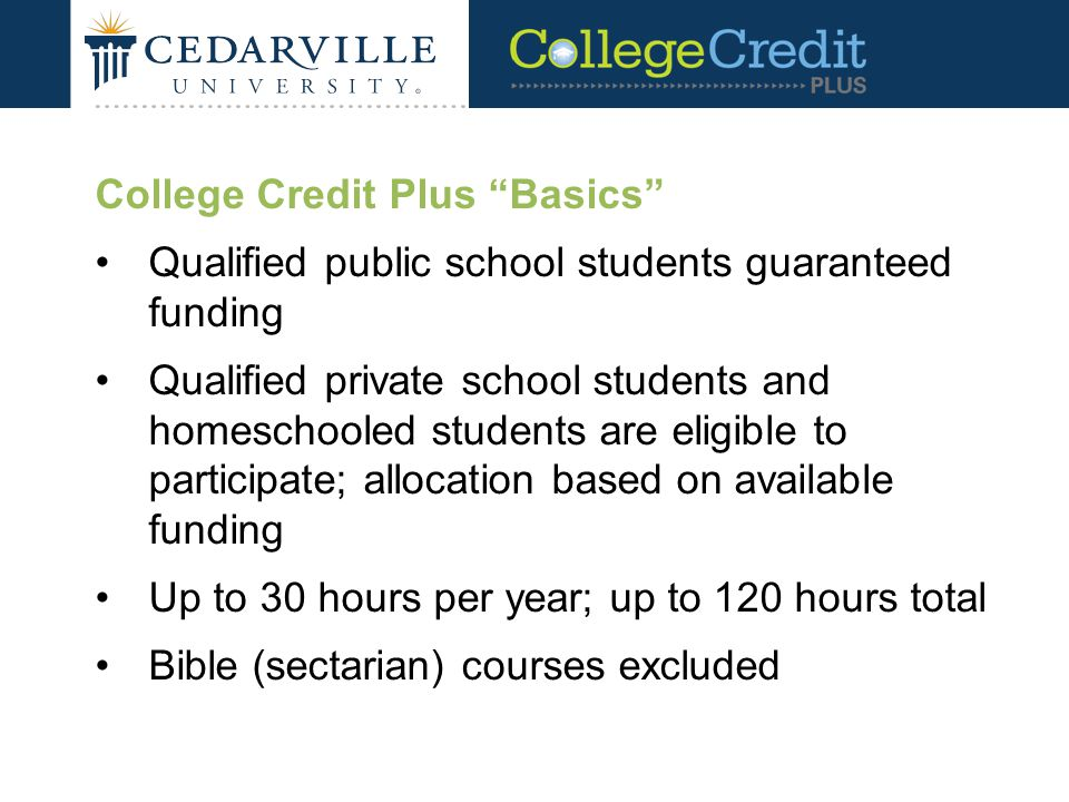 College Credit Plus Basics Qualified public school students guaranteed funding Qualified private school students and homeschooled students are eligible to participate; allocation based on available funding Up to 30 hours per year; up to 120 hours total Bible (sectarian) courses excluded