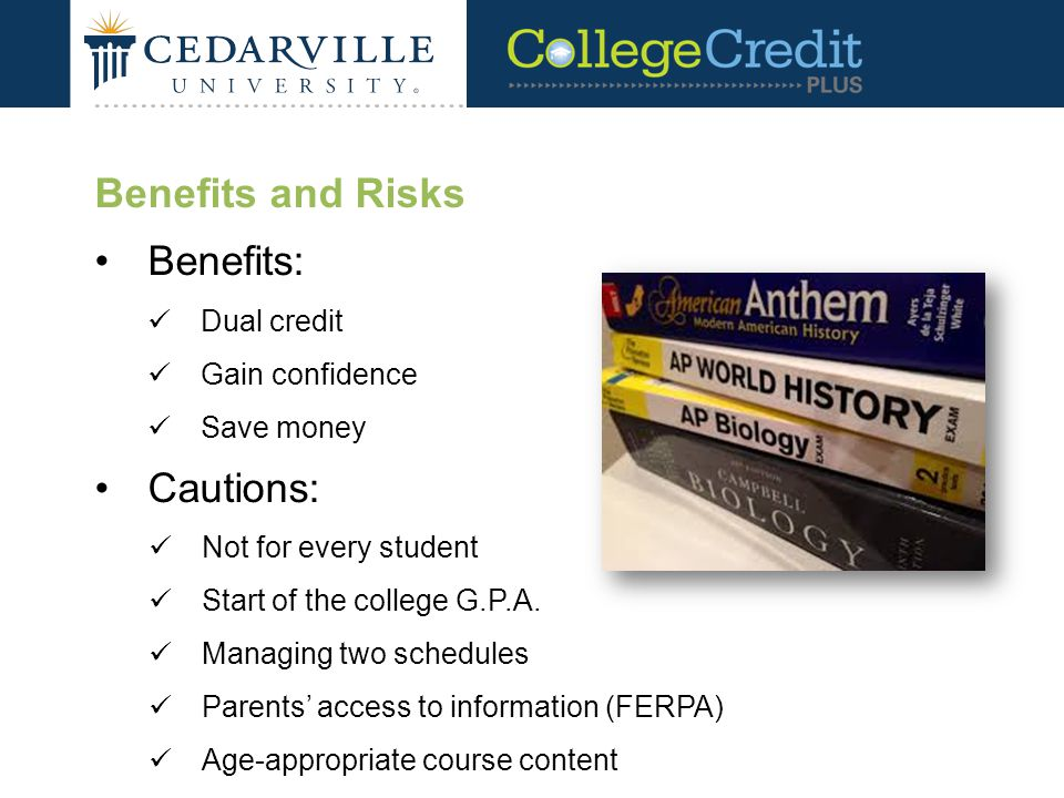 Benefits and Risks Benefits: Dual credit Gain confidence Save money Cautions: Not for every student Start of the college G.P.A.