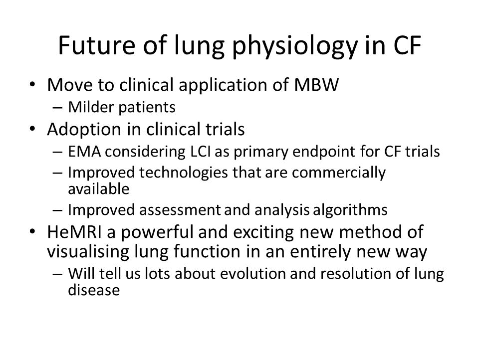 Future of lung physiology in CF Move to clinical application of MBW – Milder patients Adoption in clinical trials – EMA considering LCI as primary endpoint for CF trials – Improved technologies that are commercially available – Improved assessment and analysis algorithms HeMRI a powerful and exciting new method of visualising lung function in an entirely new way – Will tell us lots about evolution and resolution of lung disease