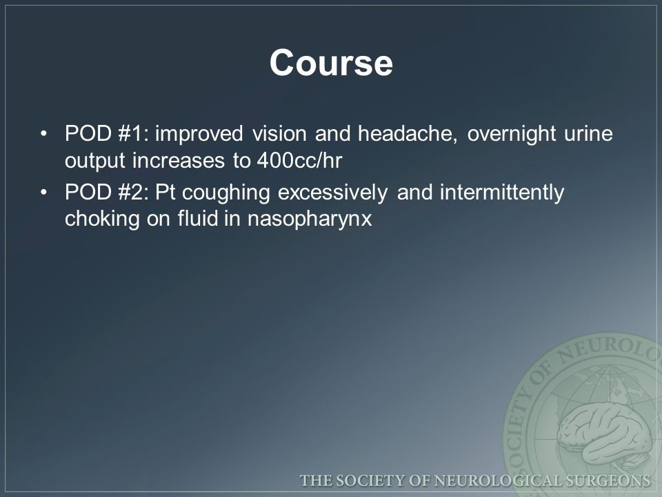 Course POD #1: improved vision and headache, overnight urine output increases to 400cc/hr POD #2: Pt coughing excessively and intermittently choking on fluid in nasopharynx