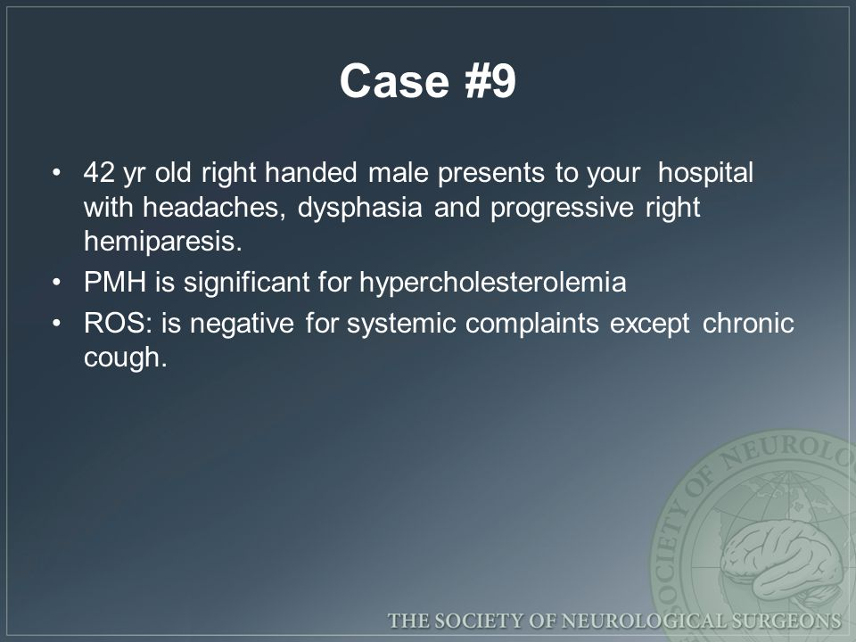 Case #9 42 yr old right handed male presents to your hospital with headaches, dysphasia and progressive right hemiparesis.