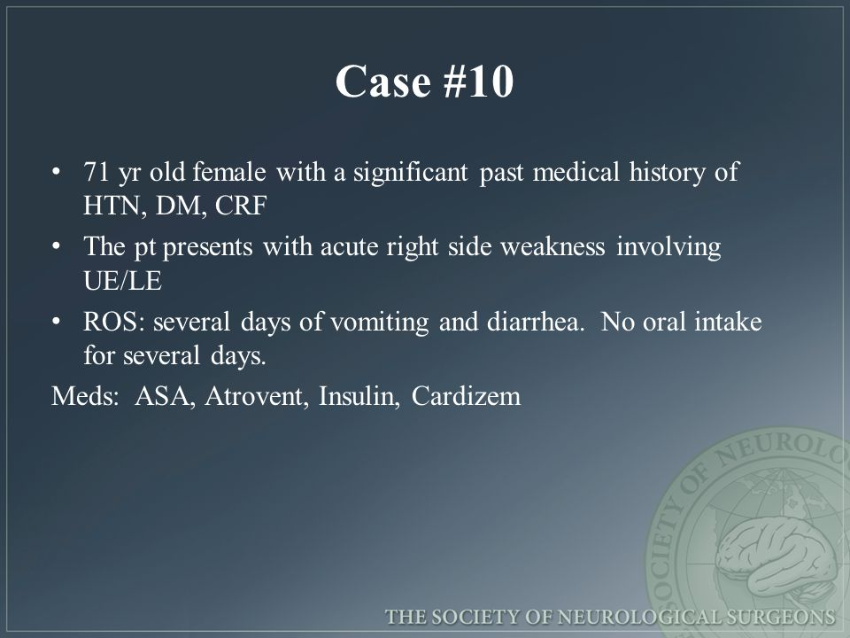 Case #10 71 yr old female with a significant past medical history of HTN, DM, CRF The pt presents with acute right side weakness involving UE/LE ROS: several days of vomiting and diarrhea.