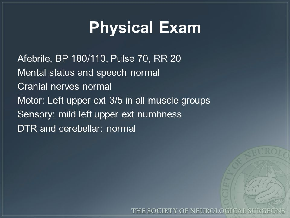 Physical Exam Afebrile, BP 180/110, Pulse 70, RR 20 Mental status and speech normal Cranial nerves normal Motor: Left upper ext 3/5 in all muscle groups Sensory: mild left upper ext numbness DTR and cerebellar: normal