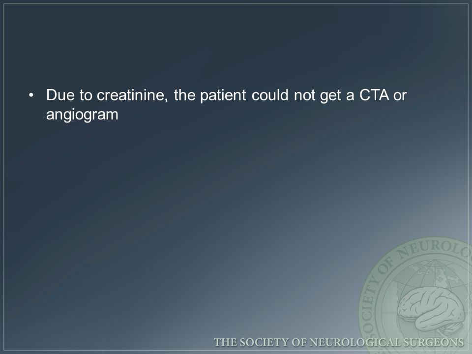 Due to creatinine, the patient could not get a CTA or angiogram