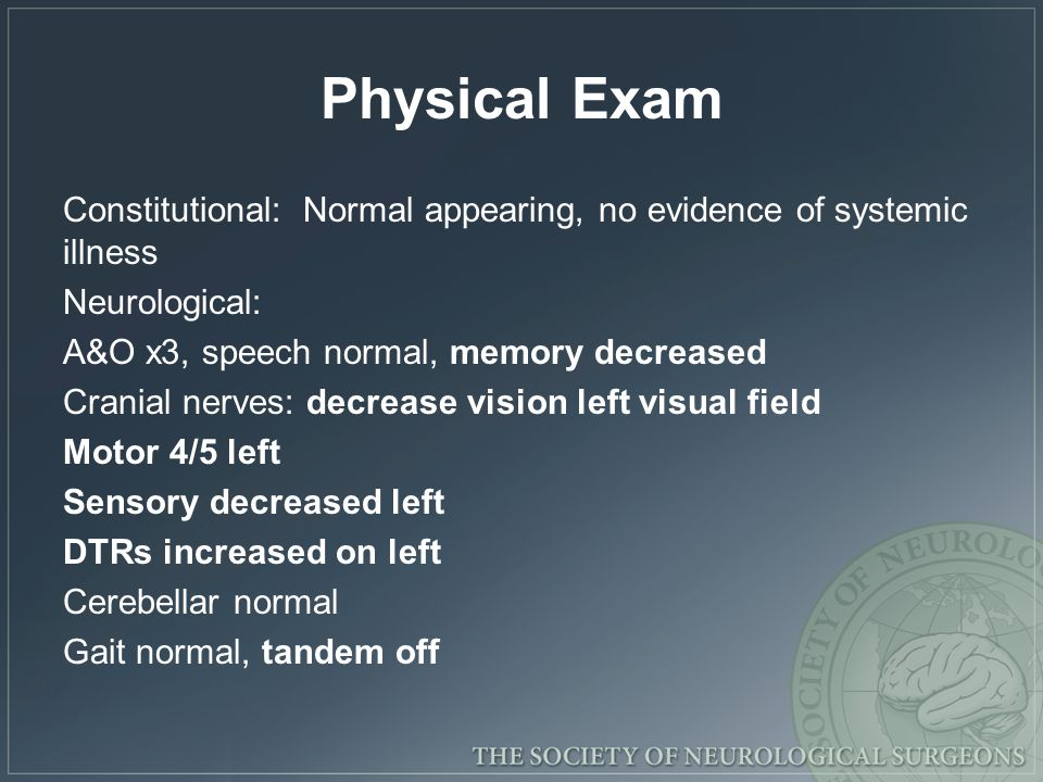 Physical Exam Constitutional: Normal appearing, no evidence of systemic illness Neurological: A&O x3, speech normal, memory decreased Cranial nerves: decrease vision left visual field Motor 4/5 left Sensory decreased left DTRs increased on left Cerebellar normal Gait normal, tandem off