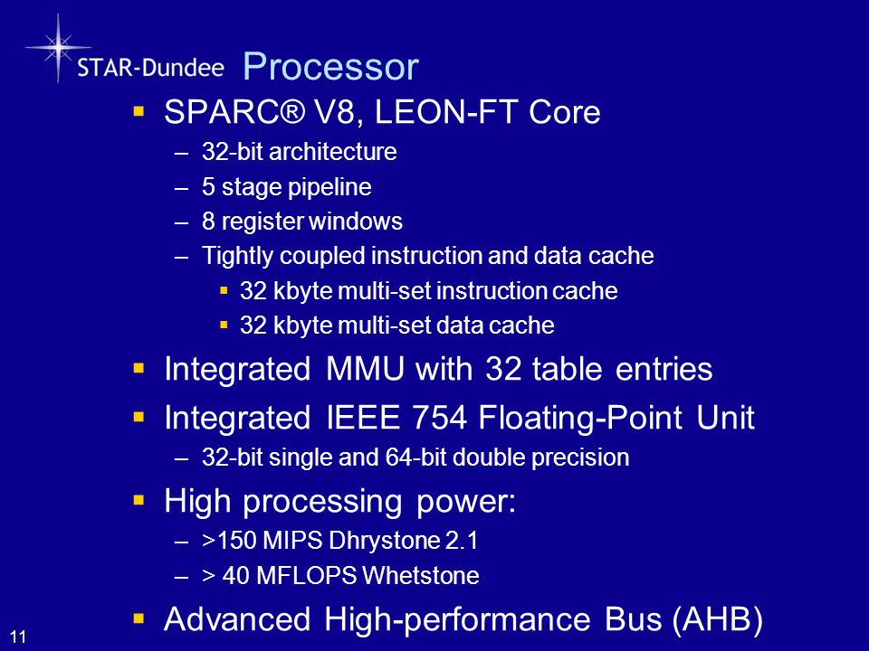 Processor  SPARC® V8, LEON-FT Core –32-bit architecture –5 stage pipeline –8 register windows –Tightly coupled instruction and data cache  32 kbyte