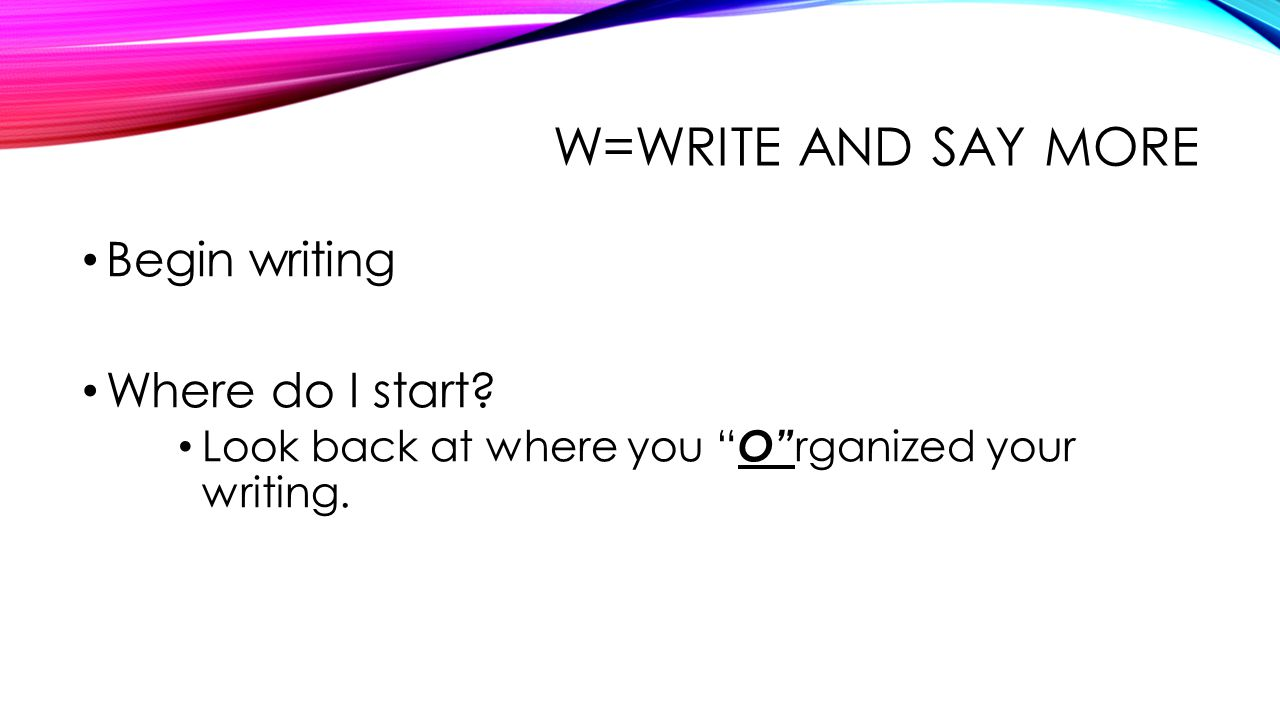 W=WRITE AND SAY MORE Begin writing Where do I start.