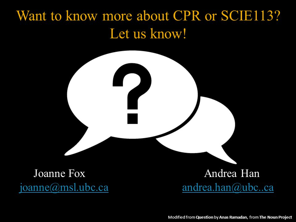 Joanne Fox Andrea Han joanne@msl.ubc.cajoanne@msl.ubc.ca andrea.han@ubc..caandrea.han@ubc..ca Want to know more about CPR or SCIE113.