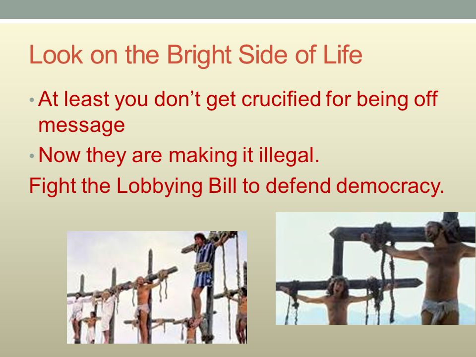 Look on the Bright Side of Life At least you don't get crucified for being off message Now they are making it illegal.