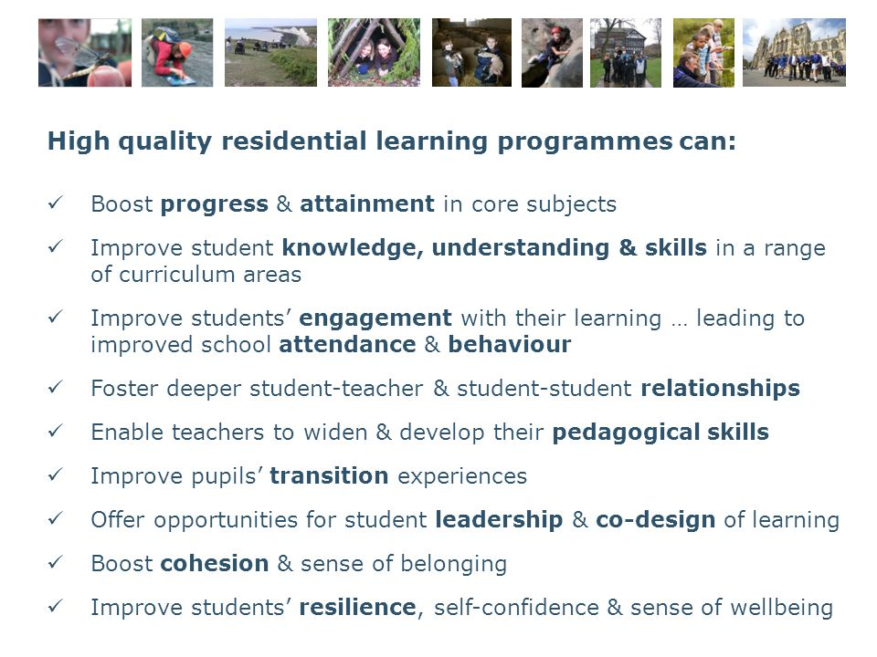 High quality residential learning programmes can: Boost progress & attainment in core subjects Improve student knowledge, understanding & skills in a