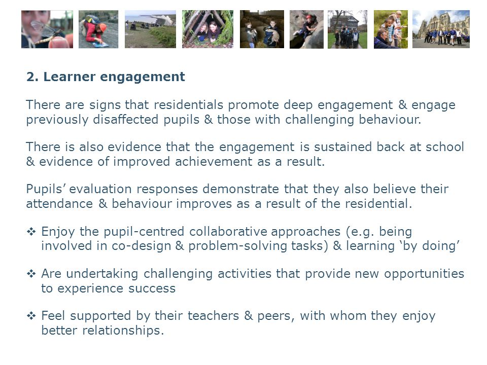 2. Learner engagement There are signs that residentials promote deep engagement & engage previously disaffected pupils & those with challenging behavi