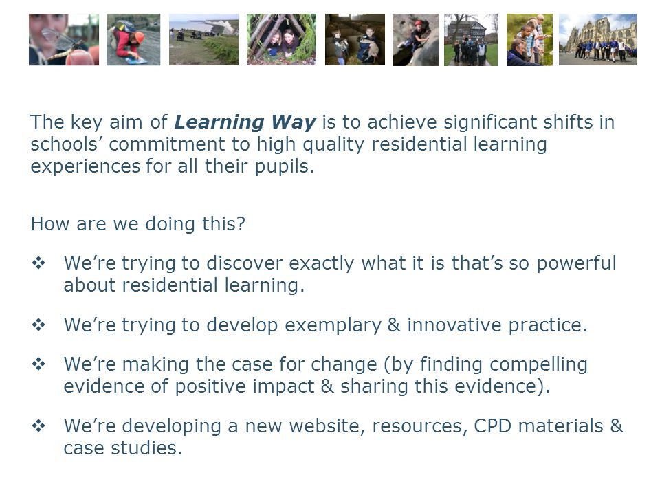 The key aim of Learning Way is to achieve significant shifts in schools' commitment to high quality residential learning experiences for all their pup