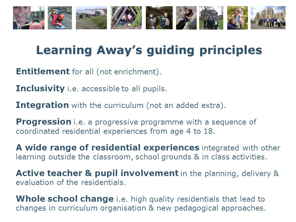 Learning Away's guiding principles Entitlement for all (not enrichment). Inclusivity i.e. accessible to all pupils. Integration with the curriculum (n