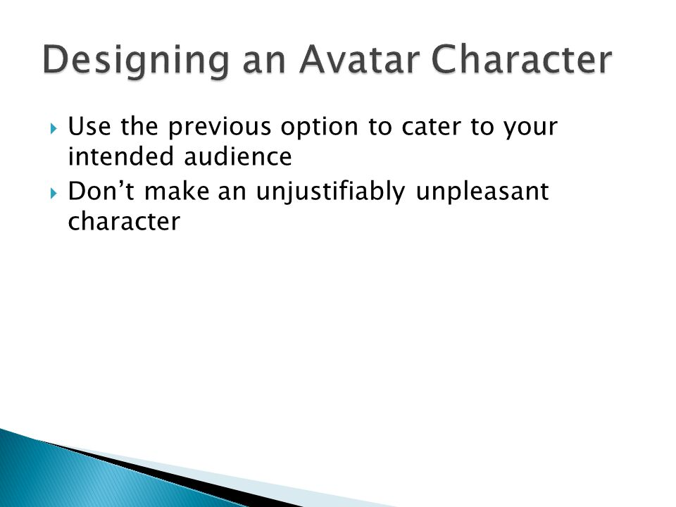  Art Driven Character Design ◦ Come up with an appearance first and then build the character around it ◦ Good for games where the personality is stagnant or not important to the story ◦ Good for making merchandise ◦ Good for designing series mascots  Link, Mario