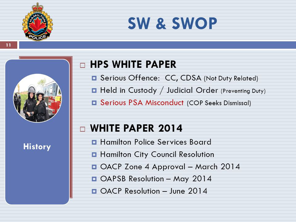  HPS WHITE PAPER  Serious Offence: CC, CDSA (Not Duty Related)  Held in Custody / Judicial Order (Preventing Duty)  Serious PSA Misconduct (COP Seeks Dismissal)  WHITE PAPER 2014  Hamilton Police Services Board  Hamilton City Council Resolution  OACP Zone 4 Approval – March 2014  OAPSB Resolution – May 2014  OACP Resolution – June 2014 History 11 SW & SWOP