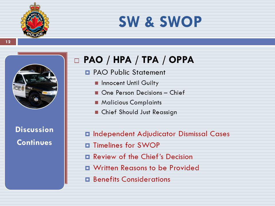  PAO / HPA / TPA / OPPA  PAO Public Statement Innocent Until Guilty One Person Decisions – Chief Malicious Complaints Chief Should Just Reassign  Independent Adjudicator Dismissal Cases  Timelines for SWOP  Review of the Chief's Decision  Written Reasons to be Provided  Benefits Considerations Discussion Continues 12 SW & SWOP
