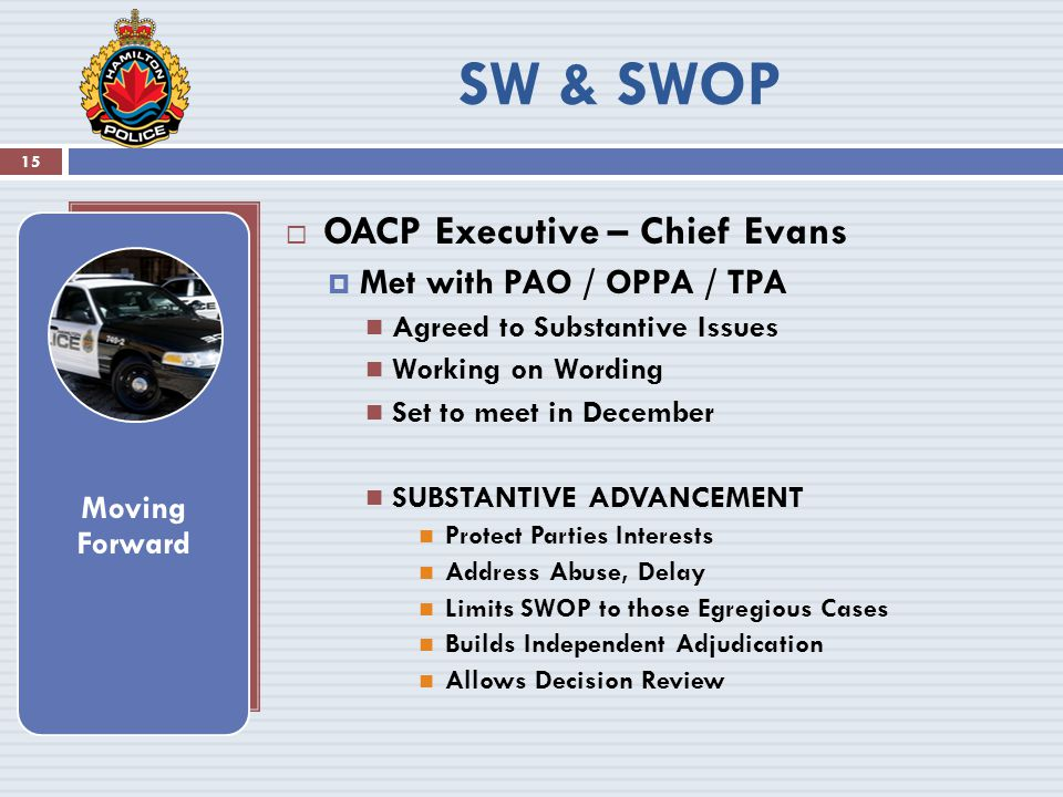  OACP Executive – Chief Evans  Met with PAO / OPPA / TPA Agreed to Substantive Issues Working on Wording Set to meet in December SUBSTANTIVE ADVANCEMENT Protect Parties Interests Address Abuse, Delay Limits SWOP to those Egregious Cases Builds Independent Adjudication Allows Decision Review Moving Forward 15 SW & SWOP