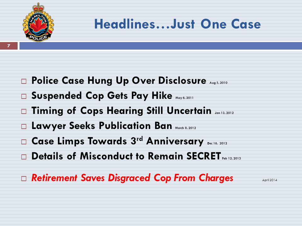 Headlines…Just One Case 7  Police Case Hung Up Over Disclosure Aug 5, 2010  Suspended Cop Gets Pay Hike May 6, 2011  Timing of Cops Hearing Still Uncertain Jan 13, 2012  Lawyer Seeks Publication Ban March 8, 2012  Case Limps Towards 3 rd Anniversary Dec 16, 2012  Details of Misconduct to Remain SECRET Feb 12, 2013  Retirement Saves Disgraced Cop From Charges April 2014