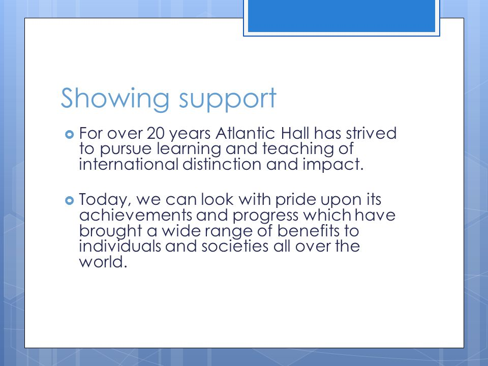 Showing support  The generosity of the alumni will play a key role in sustaining Atlantic Hall's excellence and gifts to the school can range from small individual contributions to large donations from corporate sources.