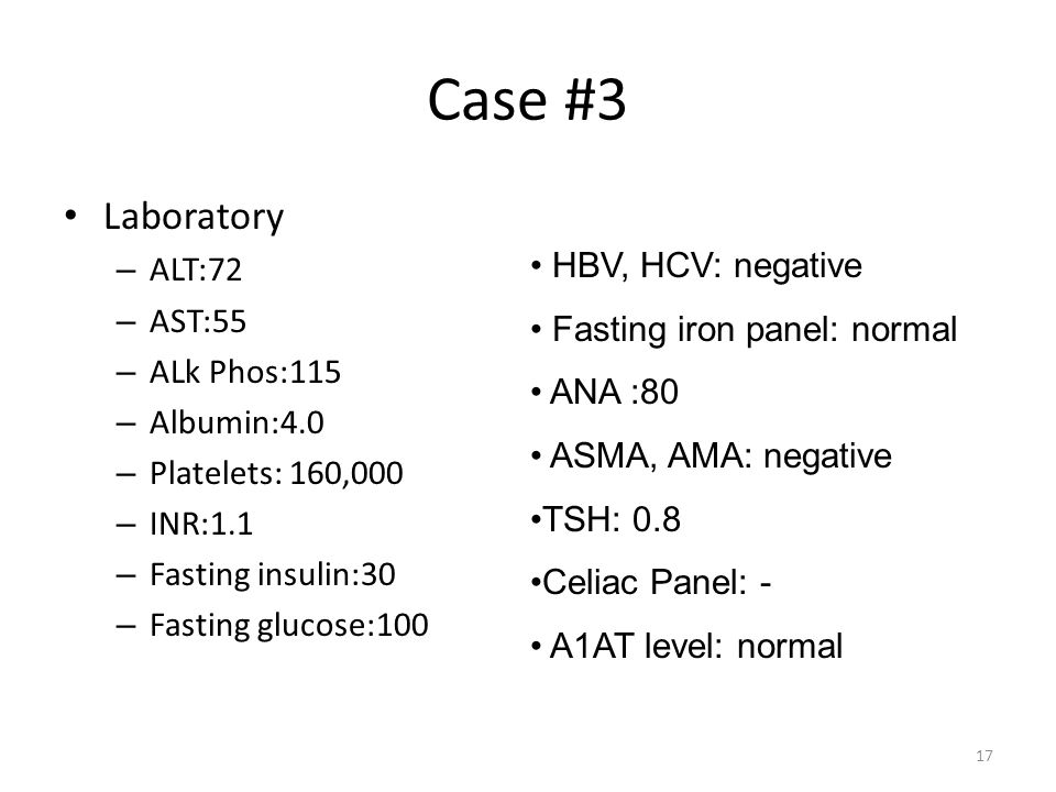 17 Case #3 Laboratory – ALT:72 – AST:55 – ALk Phos:115 – Albumin:4.0 – Platelets: 160,000 – INR:1.1 – Fasting insulin:30 – Fasting glucose:100 HBV, HCV: negative Fasting iron panel: normal ANA :80 ASMA, AMA: negative TSH: 0.8 Celiac Panel: - A1AT level: normal