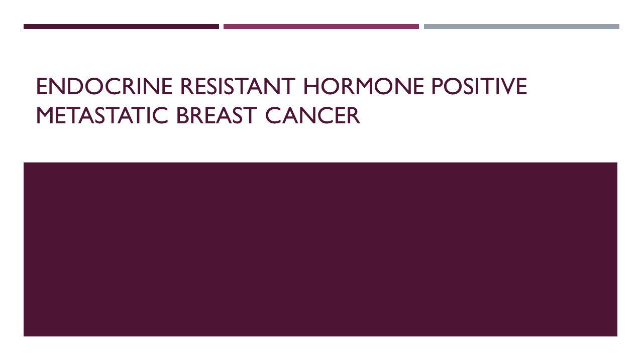 ENDOCRINE RESISTANT HORMONE POSITIVE METASTATIC BREAST CANCER