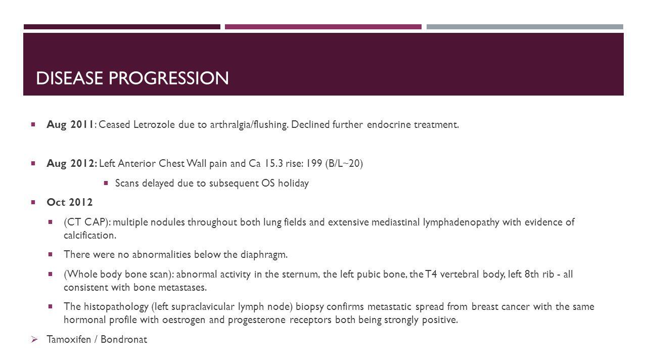 DISEASE PROGRESSION  Aug 2011: Ceased Letrozole due to arthralgia/flushing.
