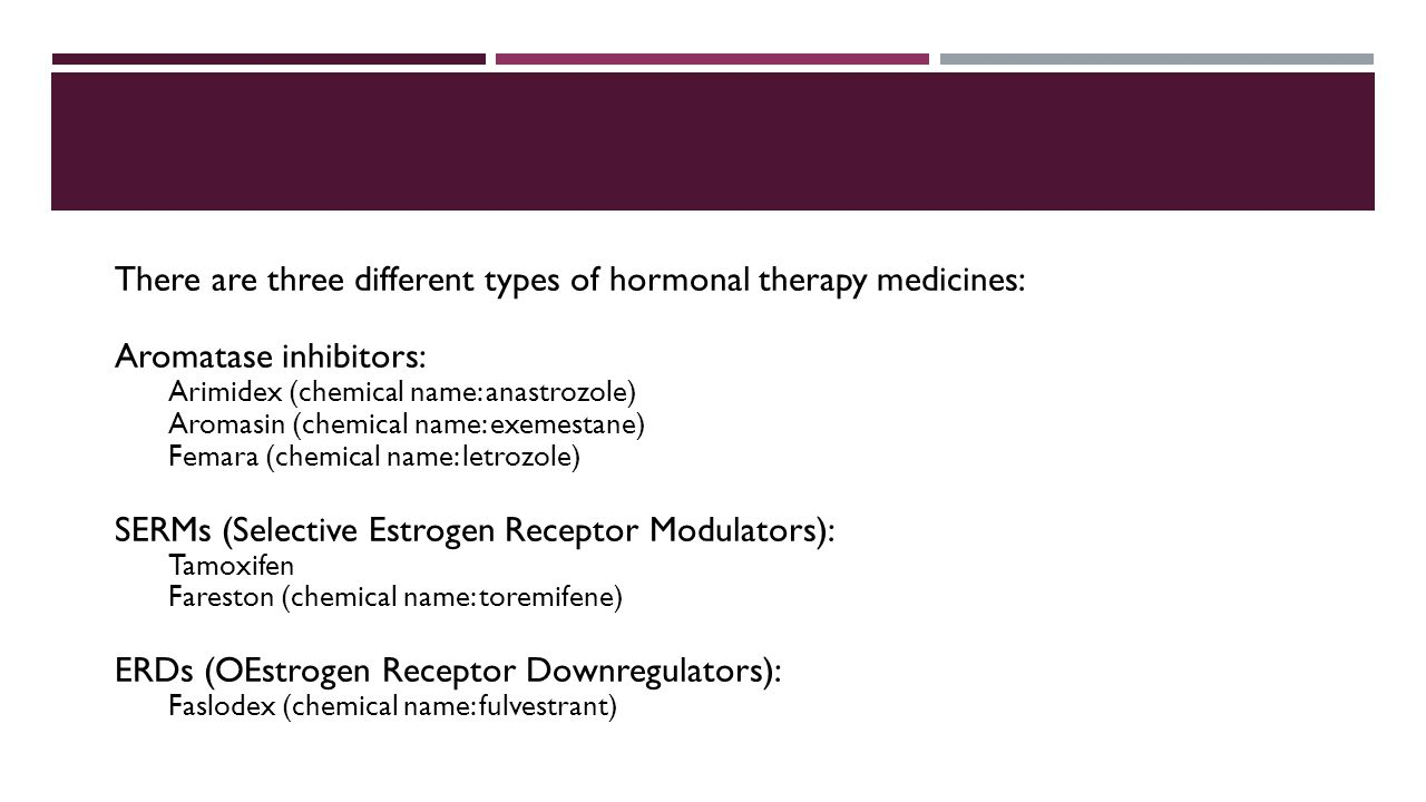 There are three different types of hormonal therapy medicines: Aromatase inhibitors: Arimidex (chemical name: anastrozole) Aromasin (chemical name: exemestane) Femara (chemical name: letrozole) SERMs (Selective Estrogen Receptor Modulators): Tamoxifen Fareston (chemical name: toremifene) ERDs (OEstrogen Receptor Downregulators): Faslodex (chemical name: fulvestrant)