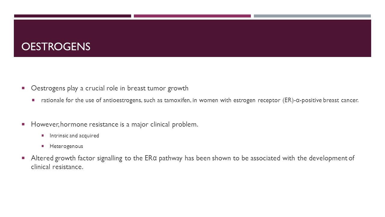 OESTROGENS  Oestrogens play a crucial role in breast tumor growth  rationale for the use of antioestrogens, such as tamoxifen, in women with estroge