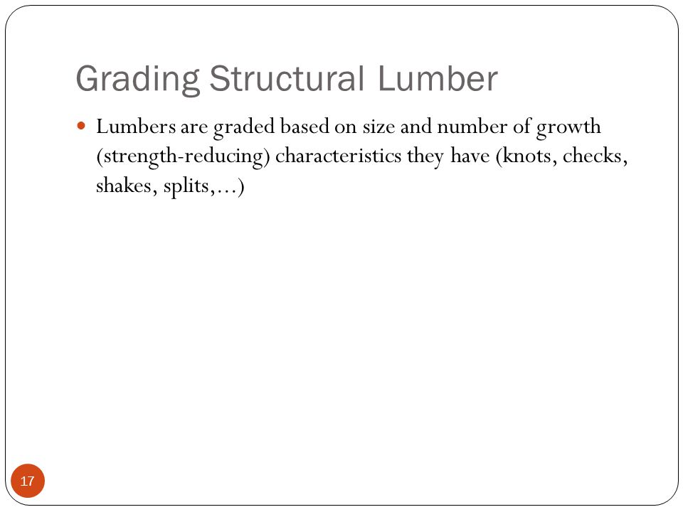 Grading Structural Lumber 17 Lumbers are graded based on size and number of growth (strength-reducing) characteristics they have (knots, checks, shakes, splits,...)