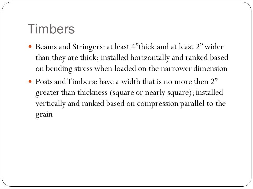Timbers Beams and Stringers: at least 4 thick and at least 2 wider than they are thick; installed horizontally and ranked based on bending stress when loaded on the narrower dimension Posts and Timbers: have a width that is no more then 2 greater than thickness (square or nearly square); installed vertically and ranked based on compression parallel to the grain