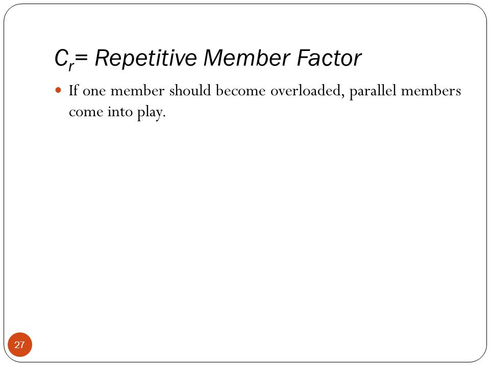 C r = Repetitive Member Factor 27 If one member should become overloaded, parallel members come into play.