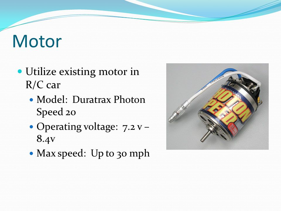 Motor Utilize existing motor in R/C car Model: Duratrax Photon Speed 20 Operating voltage: 7.2 v – 8.4v Max speed: Up to 30 mph